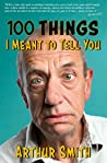 100 Things I Meant To Tell You: Rants, Rhymes  Reportage from the Original Grumpy Old Man