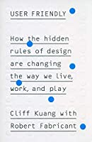 User Friendly: How the Hidden Rules of Design are Changing the Way We Live, Work  Play