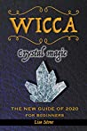 Wicca Crystal Magic: A Beginner's Book for Wiccans or Other Practitioner of Witchcraft, an Easy Starter Kit with Simple Crystal Spells, the New Guide of 2020