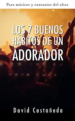 Los 7 buenos hábitos de un adorador: Para músicos y cantantes del altar
