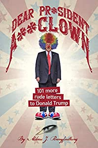 Dear Pr*sident A**clown: 101 More Rude Letters to Donald Trump