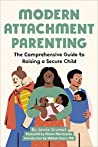 Modern Attachment Parenting: The Comprehensive Guide to Raising a Secure Child