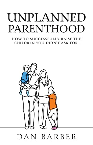 Unplanned Parenthood: How To Successfully Raise the Children You Didn't Ask For