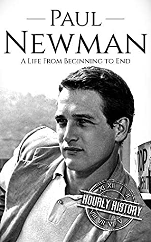 Paul Newman: A Life from Beginning to End (Biographies of Actors Book 8)