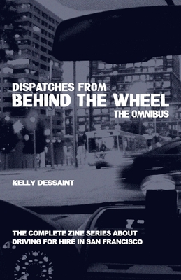 Dispatches from Behind the Wheel: The Omnibus: The Complete Zine Series about Driving for Hire in San Francisco