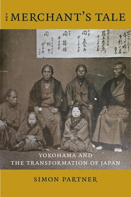 The Merchant's Tale Yokohama and the Transformation of Japan (Asia Perspectives History, Society, and Culture)