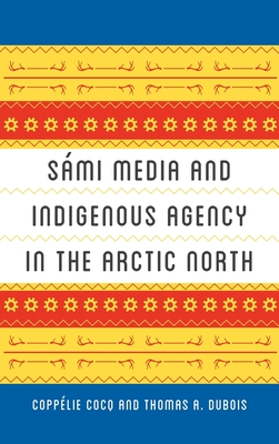 Sámi media and indigenous agency in the Arctic north / Coppélie Cocq and Thomas A. DuBois