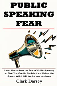Public Speaking Fear: Learn How to Beat the Fear of Public Speaking so That You Can Be Confident and Deliver the Speech Which Will Inspire Your Audience