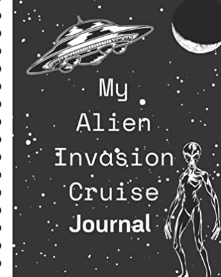 My Alien Invasion Cruise Journal: Sci Fi Cruise Port and Excursion Organizer, Travel Vacation Notebook, Packing List Organizer, Trip Planning Diary, Itinerary Activity Agenda, Countdown Is On.