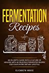 Fermentation recipes: An In-depth Guide into A Culture of Healing with 60 Delicious Fermented Recipes for Your Entire dietary lifestyle