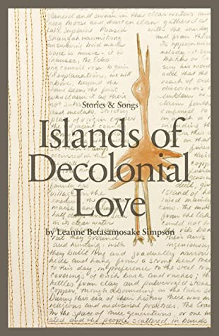 Islands of Decolonial Love by Leanne Betasamosake Simpson