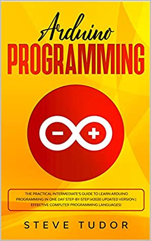 Arduino Programming: The Practical Intermediate's Guide To Learn Arduino Programming In One Day Step-By-Step (#2020 Updated Version   Effective Computer Languages)