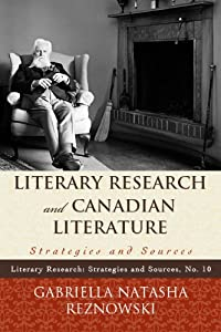 Literary Research and Canadian Literature: Strategies and Sources (Literary Research: Strategies and Sources Book 10)