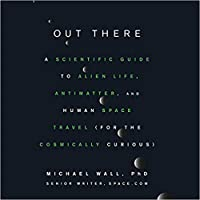Out There: A Scientific Guide to Alien Life, Antimatter, and Human Space Travel (for the Cosmically Curious)