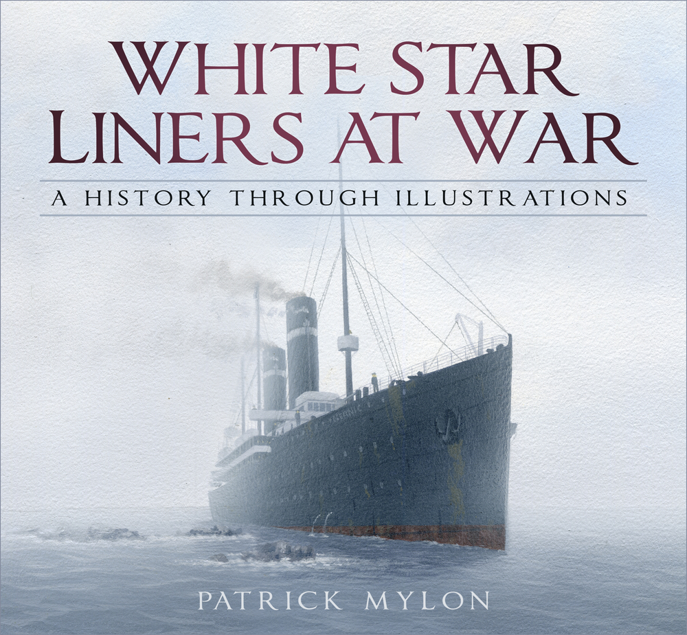 White Star Liners at War: A History Through Illustrations Patrick Mylon