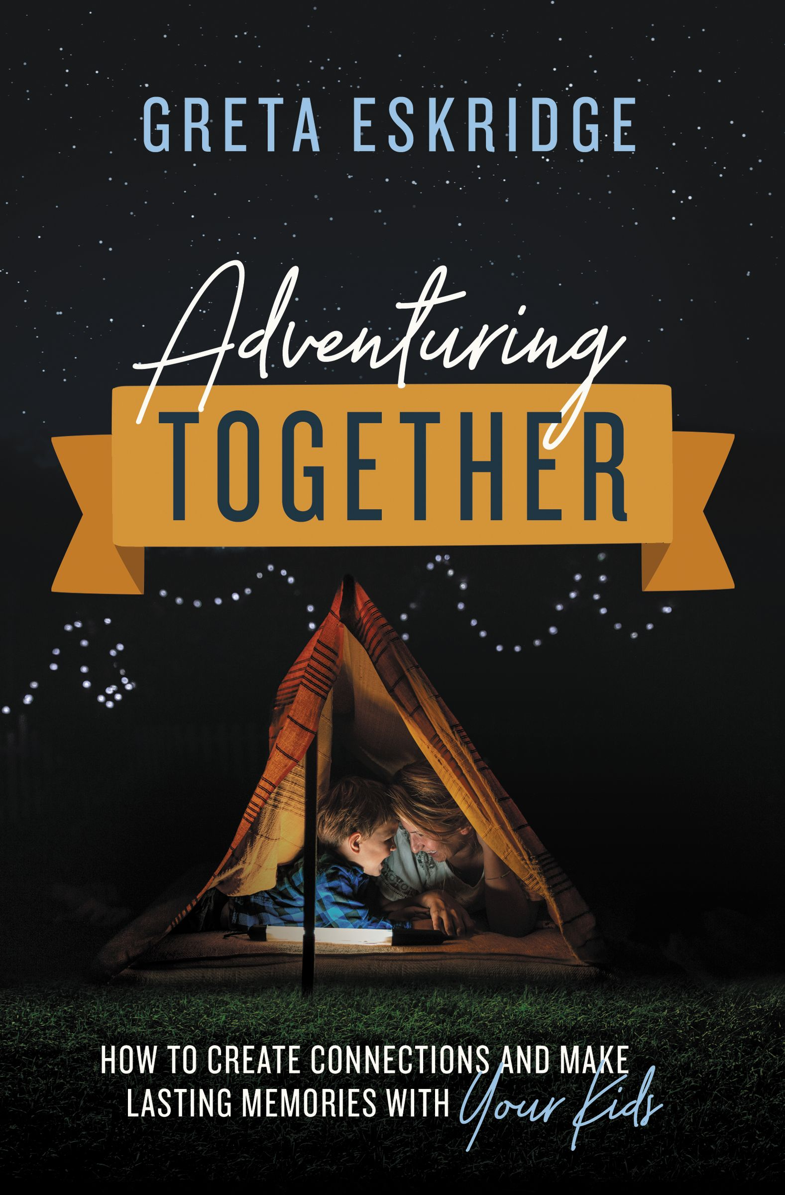 Adventuring Together: How to Create Connections and Make Lasting Memories with Your Kids