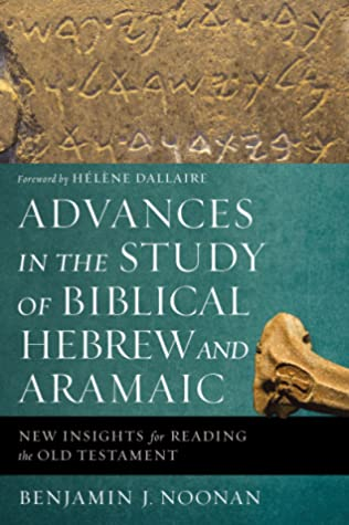 Advances in the Study of Biblical Hebrew and Aramaic by Benjamin J. Noonan
