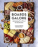 Boards Galore: 50 Amazing Snack Boards for Any Occasion