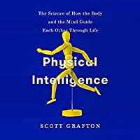 Physical Intelligence: The Science of How the Body and the Mind Guide Each Other Through Life
