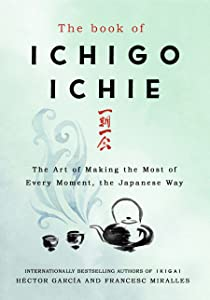 The Book of Ichigo Ichie: The Art of Making the Most of Every Moment, the Japanese Way