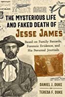 The Mysterious Life and Faked Death of Jesse James: Based on Family Records, Forensic Evidence, and His Personal Journals