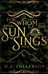 For Whom the Sun Sings by W.A. Fulkerson
