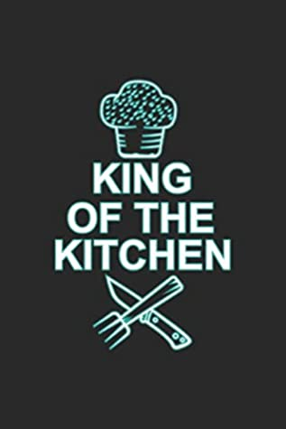 King Of The Kitchen Cooking Notebook Chef Recipe Journal For Kitchen Staff Assistant Food Enthusiasts Colleagues Co Workers Sketches Ideas And To Do Lists Dot Grid Notebook 120 Pages By Not A Book