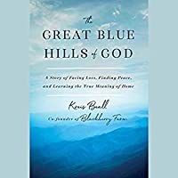 Great Blue Hills of God: A Story of Facing Loss, Finding Peace, and Learning the True Meaning of Home