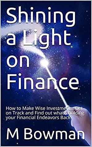Shining a Light on Finance: How to Make Wise Investments, Get on Track and Find out what's holding your Financial Endeavors Back