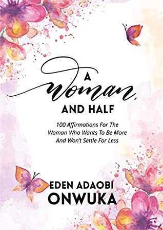 A WOMAN AND HALF: 100 Affirmations For The Woman Who Wants To Be More And Won't Settle For Less