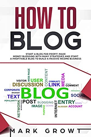 HOW TO BLOG: Start A Blog for Profit. Make Money Blogging with many Strategies and Start a Profitable Blog to Build a Passive Income Business