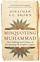 Misquoting Muhammad: The Challenge and Choices of Interpreting the Prophet's Legacy (Islam in the Twenty-First Century)