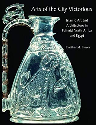 Arts of the City Victorious: Islamic Art and Architecture in the Fatimid North Africa and Egypt