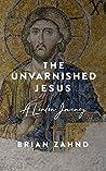 The Unvarnished Jesus: A Lenten Journey