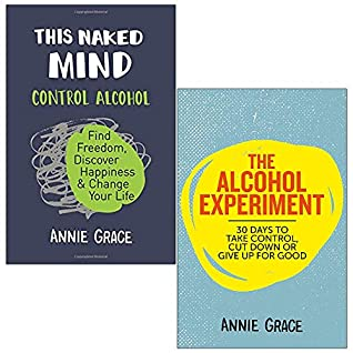 This Naked Mind: Control Alcohol, Find Freedom, Discover Happiness & Change Your Life & The Alcohol Experiment 2 Books Collection Set by Annie Grace