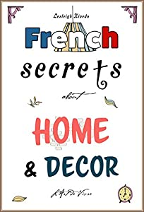 French Secrets about Home and Décor: L'Art de Vivre (Like the French Book 2)