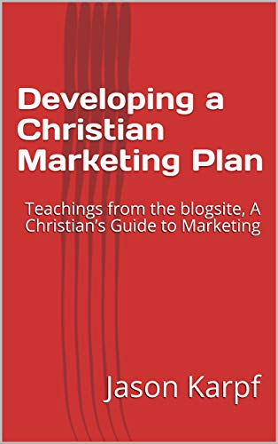 Developing a Christian Marketing Plan: Teachings from the blogsite, A Christian's Guide to Marketing Jason Karpf
