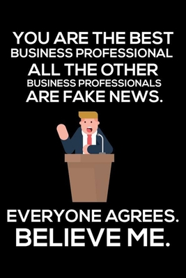 You Are The Best Business Professional All The Other Business Professionals Are Fake News. Everyone Agrees. Believe Me.: Trump 2020 Notebook, Funny Productivity Planner, Daily Organizer For Work, Schedule Book, Meetings Writing Paper, For Businessman