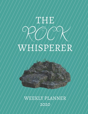 The Rock Whisperer Weekly Planner 2020: Geologist, Archaeologist, Rock Lover, Mom, Dad, Aunt Uncle, Grandparents, Him Her Gift Idea For Men & Women Weekly Planner Appointment Book Agenda The Rock Whisperer To Do List & Notes Sections Calendar Views