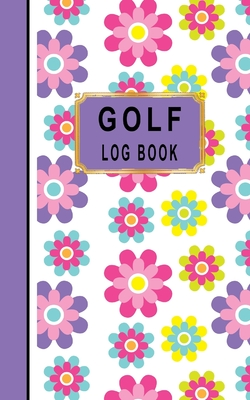 Golf Log Book: Women Golfers Scorecard Game Stats Yardage Course Hole Par Tee Time Sport Tracker Fit In Bag 5 x 8 Small Size Game Details Note Score For 52 Games Floral Purple Pink Flowers