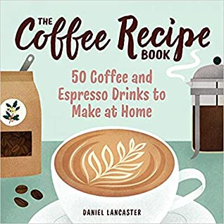 The Coffee Recipe Book by Daniel Lancaster