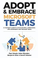 Adopt & Embrace Microsoft Teams: A manager's guide to communication, collaboration, and coordination with Microsoft Teams