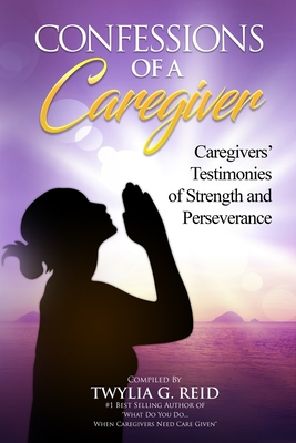 Confessions of a Caregiver: Caregivers' Testimonies of Strength and Perseverance