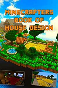 Minecrafters Ultimate Book of House Design: Gorgeous Book of House Designs. Interior & Exterior. All-In-One Catalog, Step-by-Step Guides. Mansions, High-Tech ... (The Ultimate Book For Minecrafters)