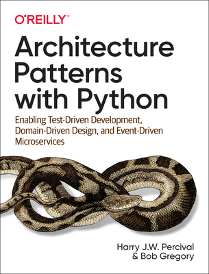 Architecture Patterns with Python: How to Apply DDD, Ports and Adapters, and Enterprise Architecture Design Patterns in a Pythonic Way