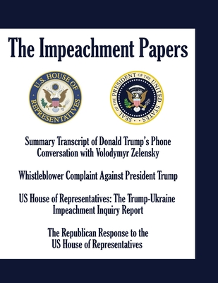 The Impeachment Papers: Summary Transcript of Donald Trump's Phone Conversation with Volodymyr Zelensky; Whistleblower Complaint Against President Trump; US House of Representatives: The Trump-Ukraine Impeachment Inquiry Report