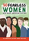 50 Fearless Women Who Made History: An American History Book for Kids