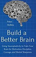 Build a Better Brain: Using Everyday Neuroscience to Train Your Brain for Motivation, Discipline, Courage, and Mental Sharpness
