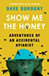Show Me the Honey: Adventures of an Accidental Apiarist
