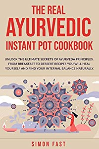 The real Ayurvedic Instant Pot cookbook: Unlock the ultimate secrets of Ayurveda principles. From Brakfast to dessert recipes you will heal yourself and find your internal balance naturally.